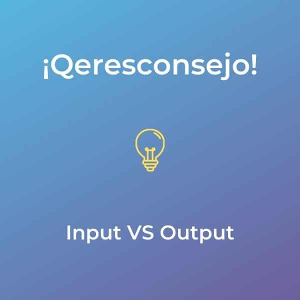 Input vs Output: Qeresconsejo